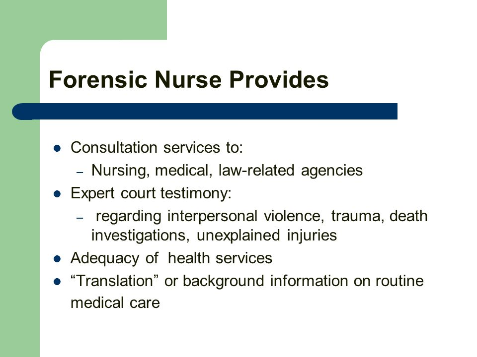Forensic Nurse Provides Consultation services to: – Nursing, medical, law-related agencies Expert court testimony: – regarding interpersonal violence, trauma, death investigations, unexplained injuries Adequacy of health services Translation or background information on routine medical care