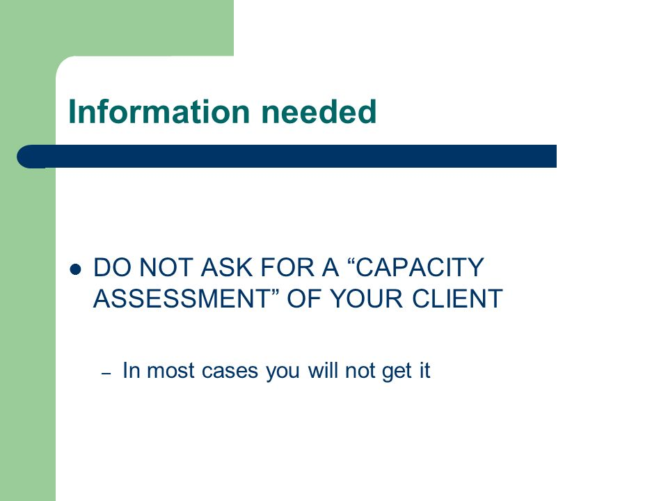Information needed DO NOT ASK FOR A CAPACITY ASSESSMENT OF YOUR CLIENT – In most cases you will not get it