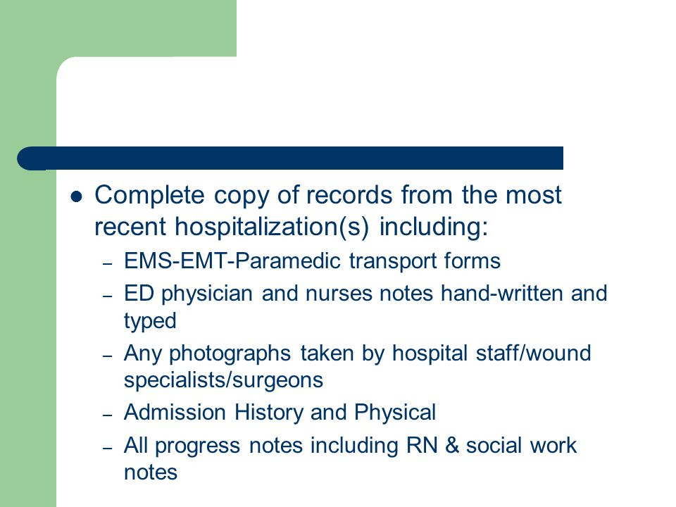 Complete copy of records from the most recent hospitalization(s) including: – EMS-EMT-Paramedic transport forms – ED physician and nurses notes hand-written and typed – Any photographs taken by hospital staff/wound specialists/surgeons – Admission History and Physical – All progress notes including RN & social work notes