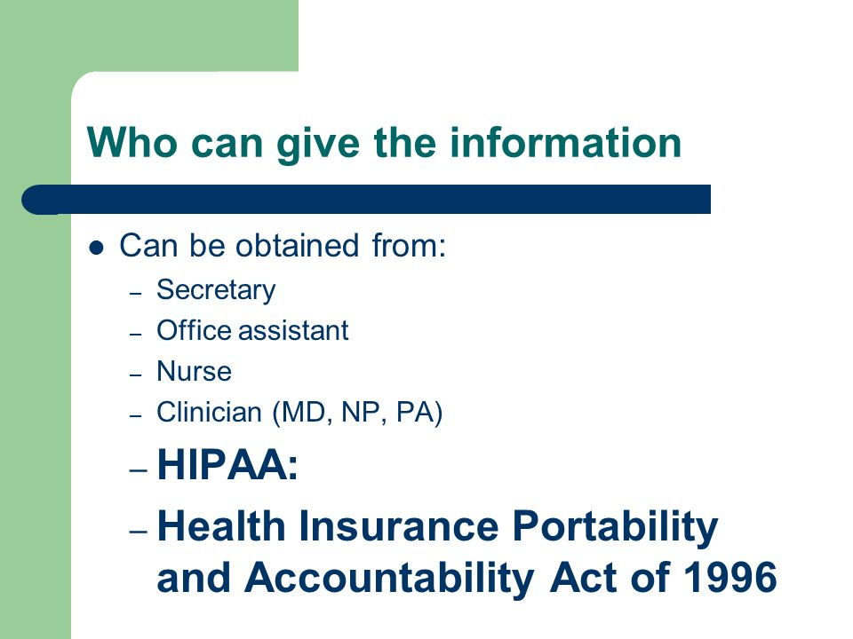 Who can give the information Can be obtained from: – Secretary – Office assistant – Nurse – Clinician (MD, NP, PA) – HIPAA: – Health Insurance Portability and Accountability Act of 1996