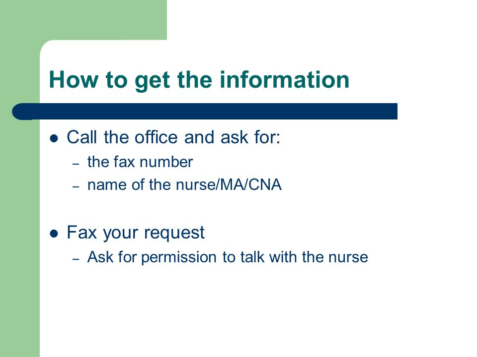 How to get the information Call the office and ask for: – the fax number – name of the nurse/MA/CNA Fax your request – Ask for permission to talk with the nurse