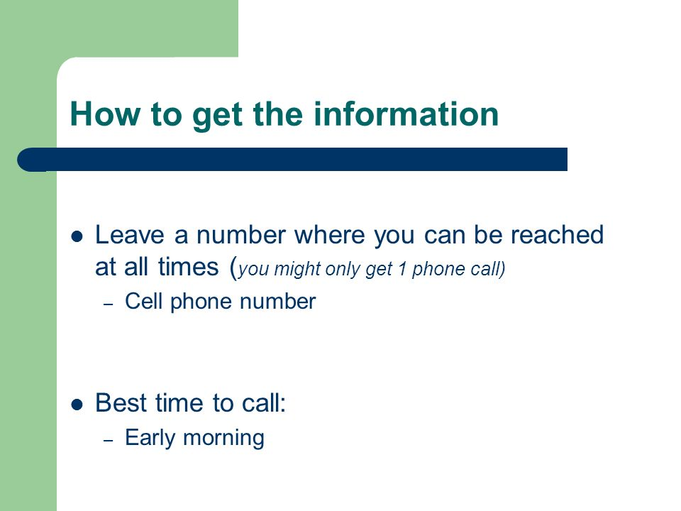How to get the information Leave a number where you can be reached at all times ( you might only get 1 phone call) – Cell phone number Best time to call: – Early morning