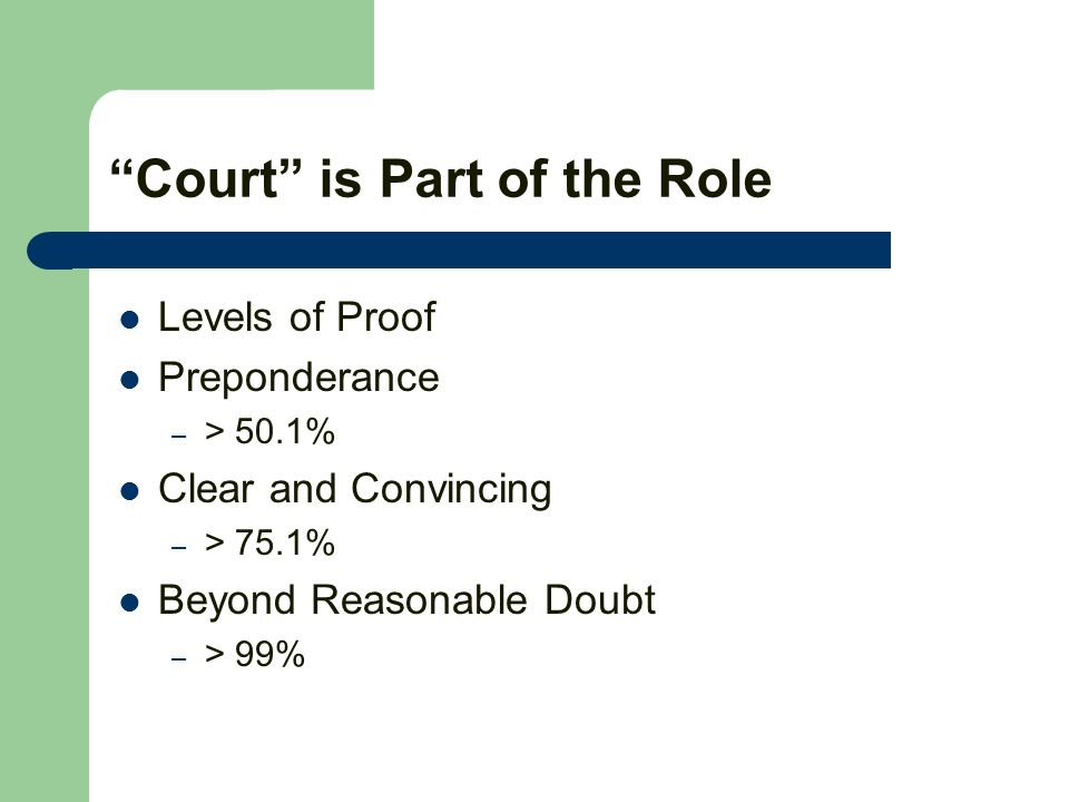Court is Part of the Role Levels of Proof Preponderance – > 50.1% Clear and Convincing – > 75.1% Beyond Reasonable Doubt – > 99%