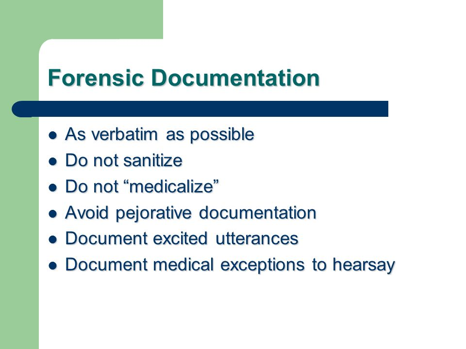 Forensic Documentation As verbatim as possible As verbatim as possible Do not sanitize Do not sanitize Do not medicalize Do not medicalize Avoid pejorative documentation Avoid pejorative documentation Document excited utterances Document excited utterances Document medical exceptions to hearsay Document medical exceptions to hearsay