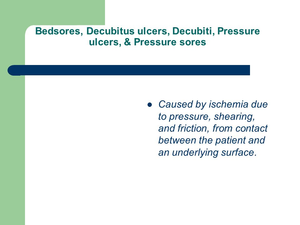 Bedsores, Decubitus ulcers, Decubiti, Pressure ulcers, & Pressure sores Caused by ischemia due to pressure, shearing, and friction, from contact between the patient and an underlying surface.