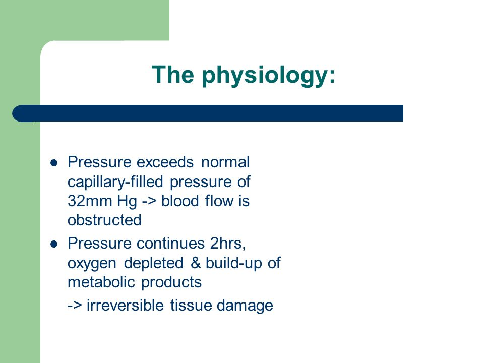 The physiology: Pressure exceeds normal capillary-filled pressure of 32mm Hg -> blood flow is obstructed Pressure continues 2hrs, oxygen depleted & build-up of metabolic products -> irreversible tissue damage