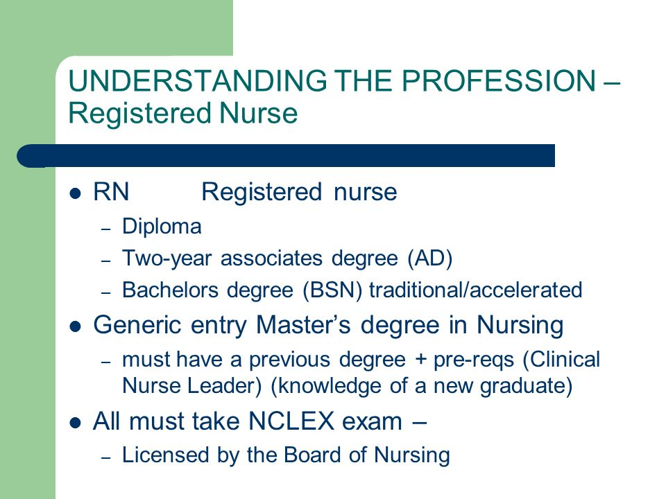 UNDERSTANDING THE PROFESSION – Registered Nurse RNRegistered nurse – Diploma – Two-year associates degree (AD) – Bachelors degree (BSN) traditional/accelerated Generic entry Masters degree in Nursing – must have a previous degree + pre-reqs (Clinical Nurse Leader) (knowledge of a new graduate) All must take NCLEX exam – – Licensed by the Board of Nursing