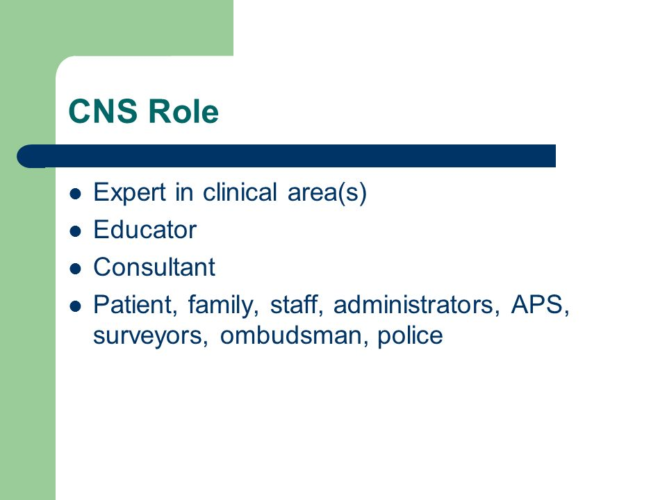 CNS Role Expert in clinical area(s) Educator Consultant Patient, family, staff, administrators, APS, surveyors, ombudsman, police