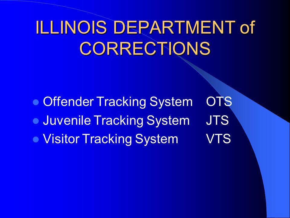 ILLINOIS DEPARTMENT of CORRECTIONS Offender Tracking SystemOTS Juvenile Tracking SystemJTS Visitor Tracking SystemVTS