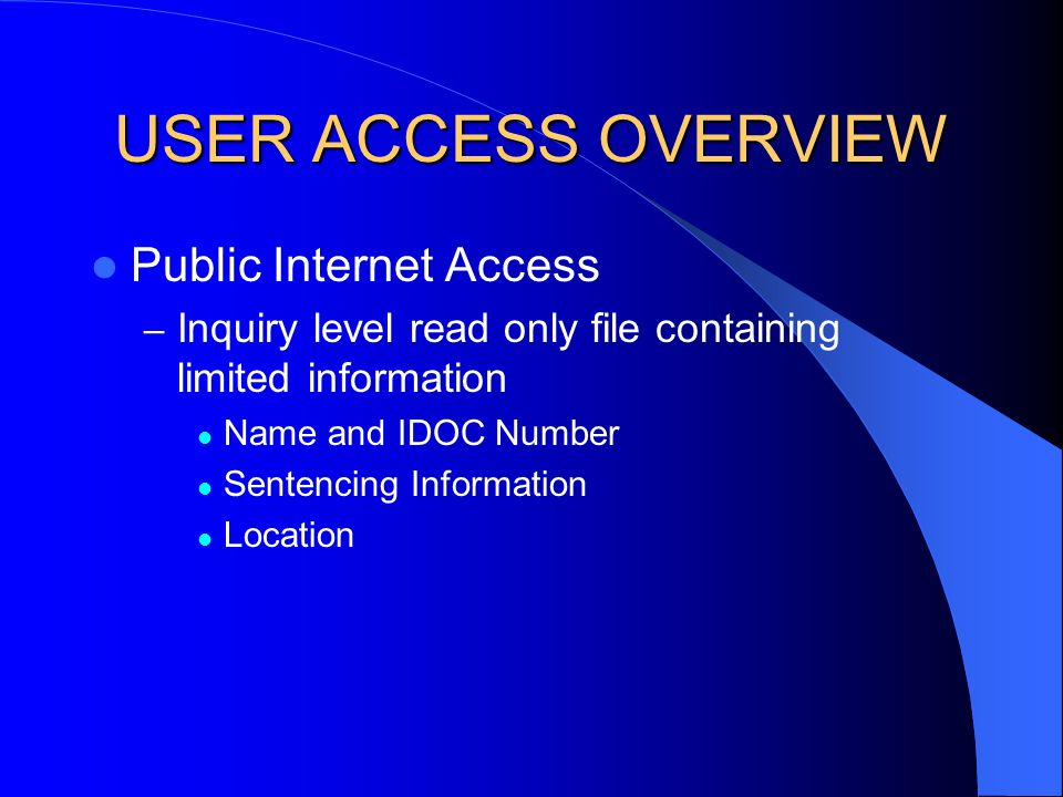 USER ACCESS OVERVIEW Public Internet Access – Inquiry level read only file containing limited information Name and IDOC Number Sentencing Information Location