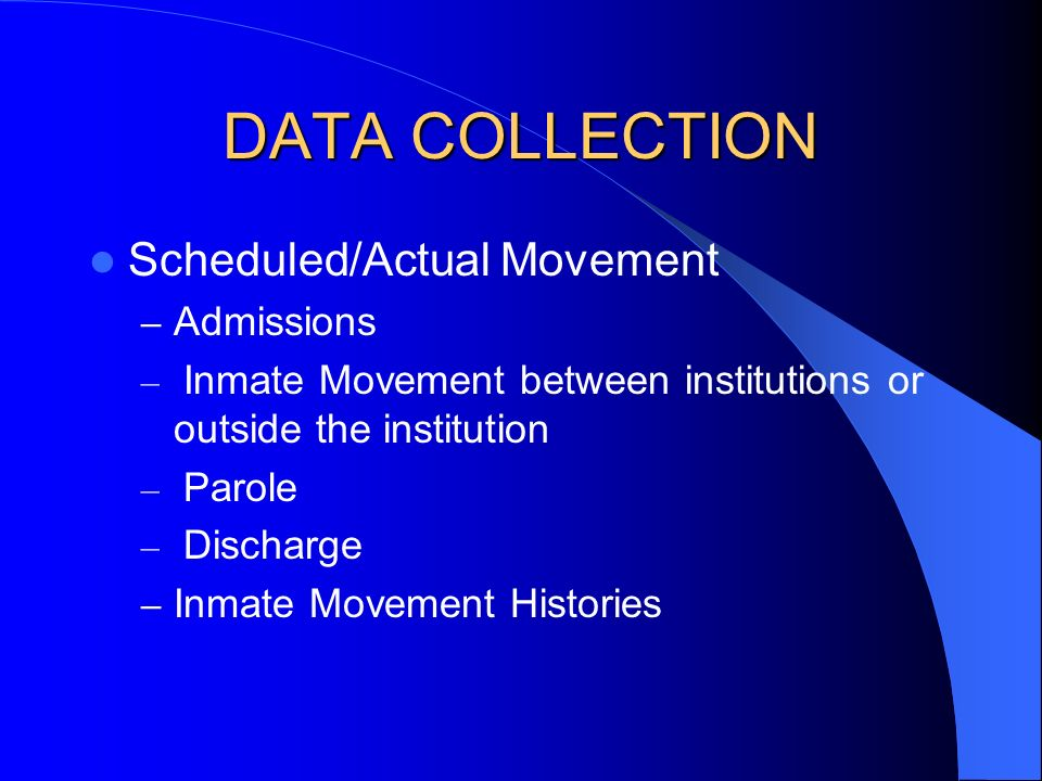 DATA COLLECTION Scheduled/Actual Movement – Admissions – Inmate Movement between institutions or outside the institution – Parole – Discharge – Inmate Movement Histories