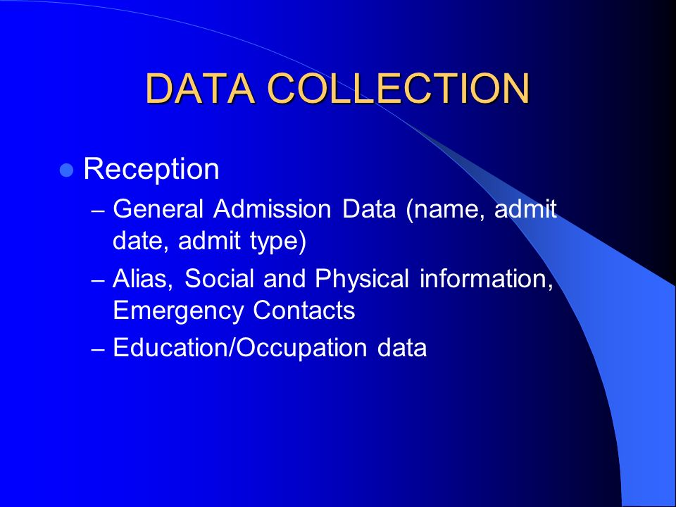 DATA COLLECTION Reception – General Admission Data (name, admit date, admit type) – Alias, Social and Physical information, Emergency Contacts – Education/Occupation data