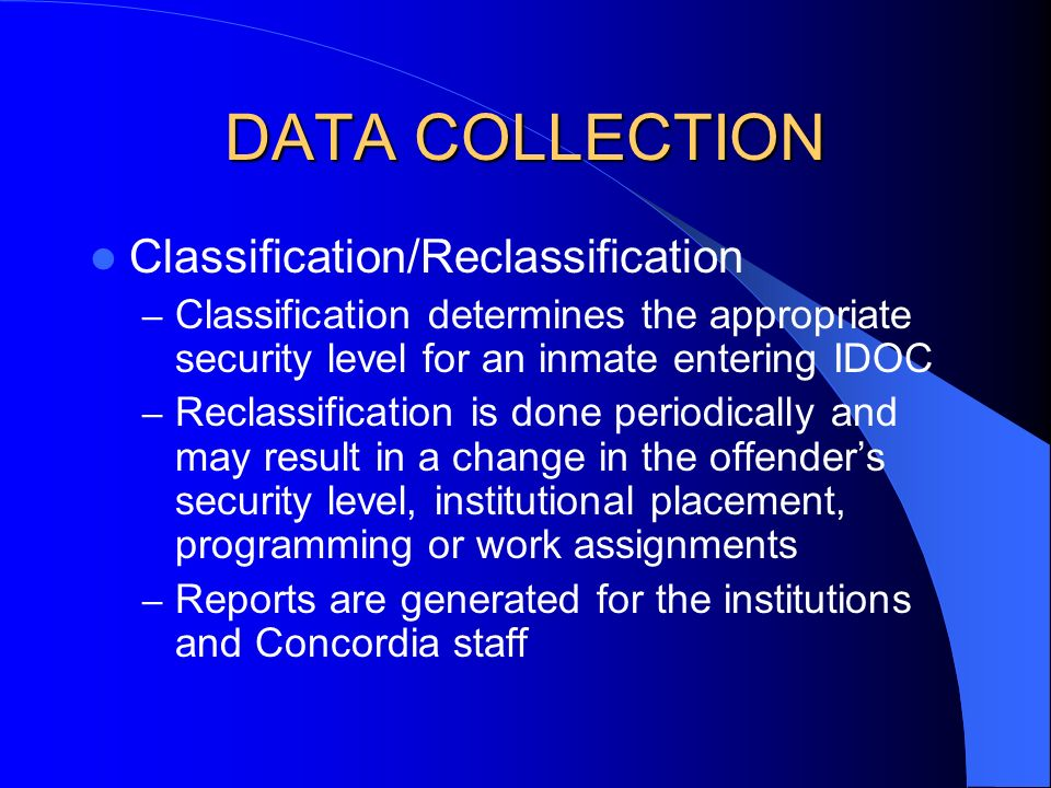 DATA COLLECTION Classification/Reclassification – Classification determines the appropriate security level for an inmate entering IDOC – Reclassification is done periodically and may result in a change in the offenders security level, institutional placement, programming or work assignments – Reports are generated for the institutions and Concordia staff