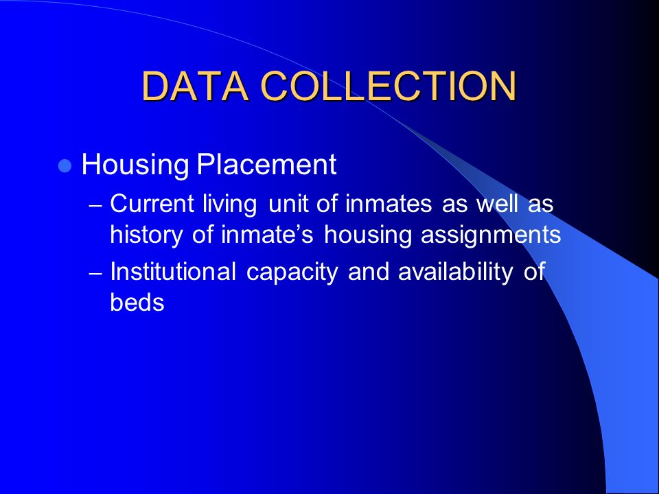 DATA COLLECTION Housing Placement – Current living unit of inmates as well as history of inmates housing assignments – Institutional capacity and availability of beds