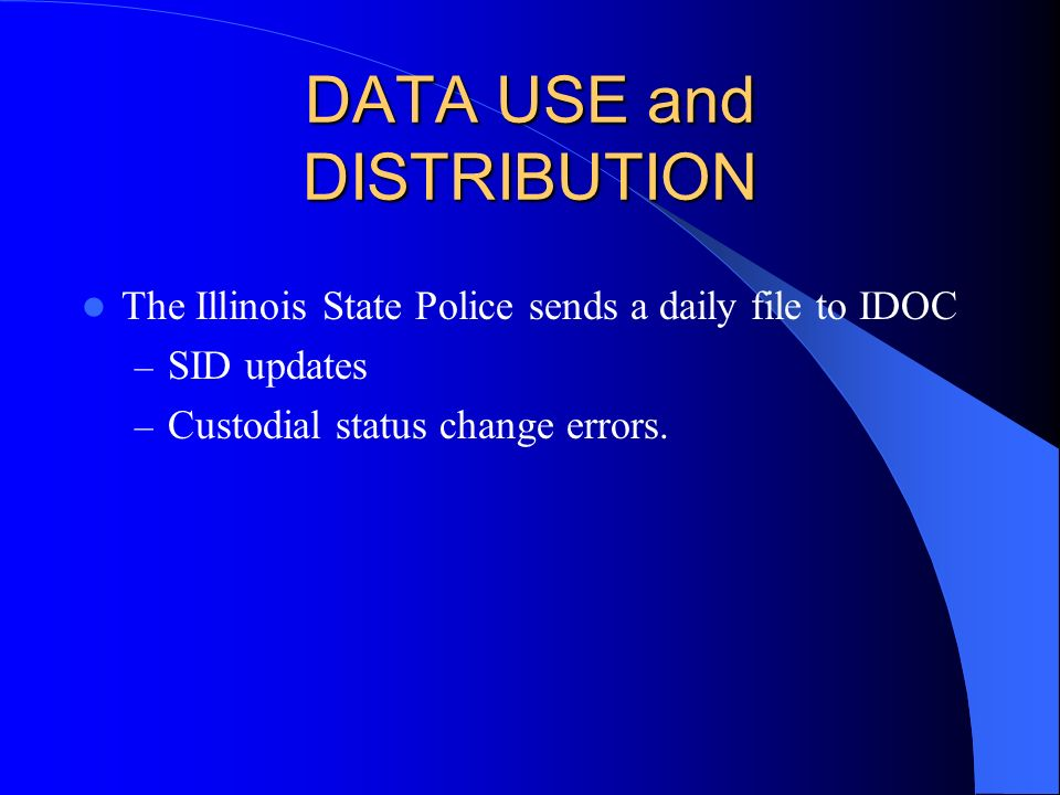 DATA USE and DISTRIBUTION The Illinois State Police sends a daily file to IDOC – SID updates – Custodial status change errors.