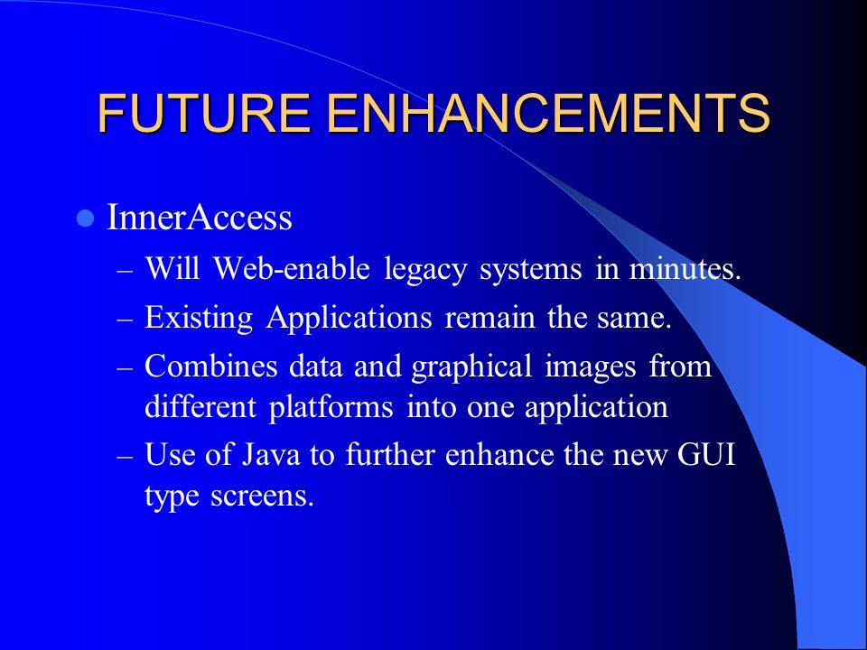 FUTURE ENHANCEMENTS InnerAccess – Will Web-enable legacy systems in minutes.