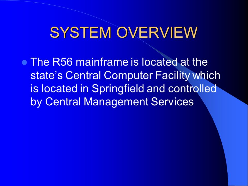 SYSTEM OVERVIEW The R56 mainframe is located at the states Central Computer Facility which is located in Springfield and controlled by Central Management Services