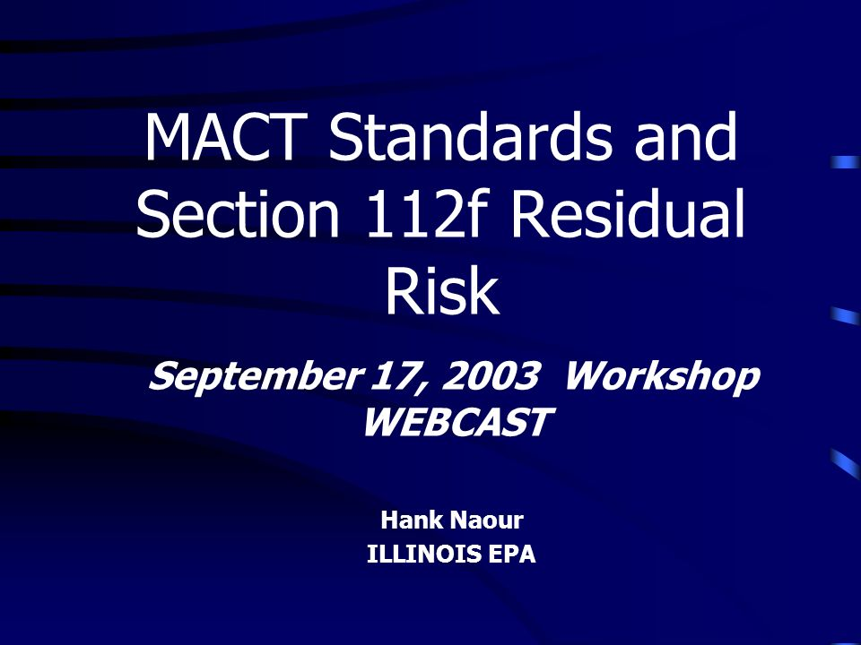 September 17, 2003 Workshop WEBCAST Hank Naour ILLINOIS EPA MACT Standards and Section 112f Residual Risk