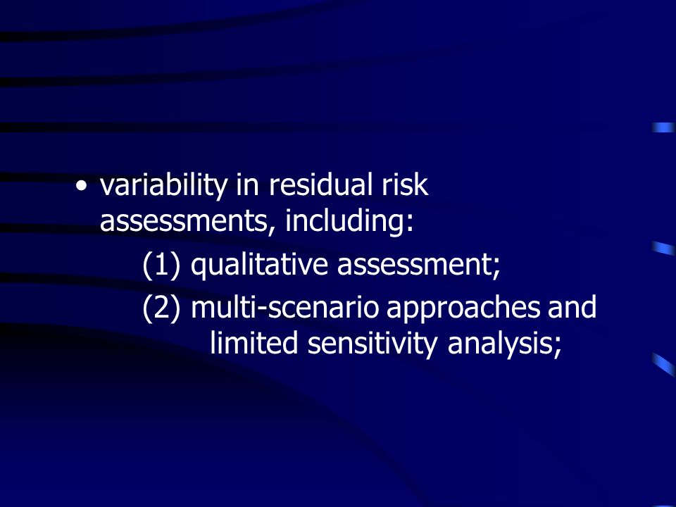variability in residual risk assessments, including: (1) qualitative assessment; (2) multi-scenario approaches and limited sensitivity analysis;