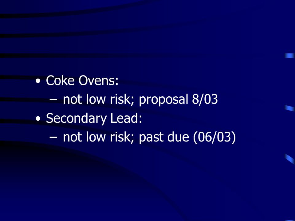 Coke Ovens: – not low risk; proposal 8/03 Secondary Lead: – not low risk; past due (06/03)