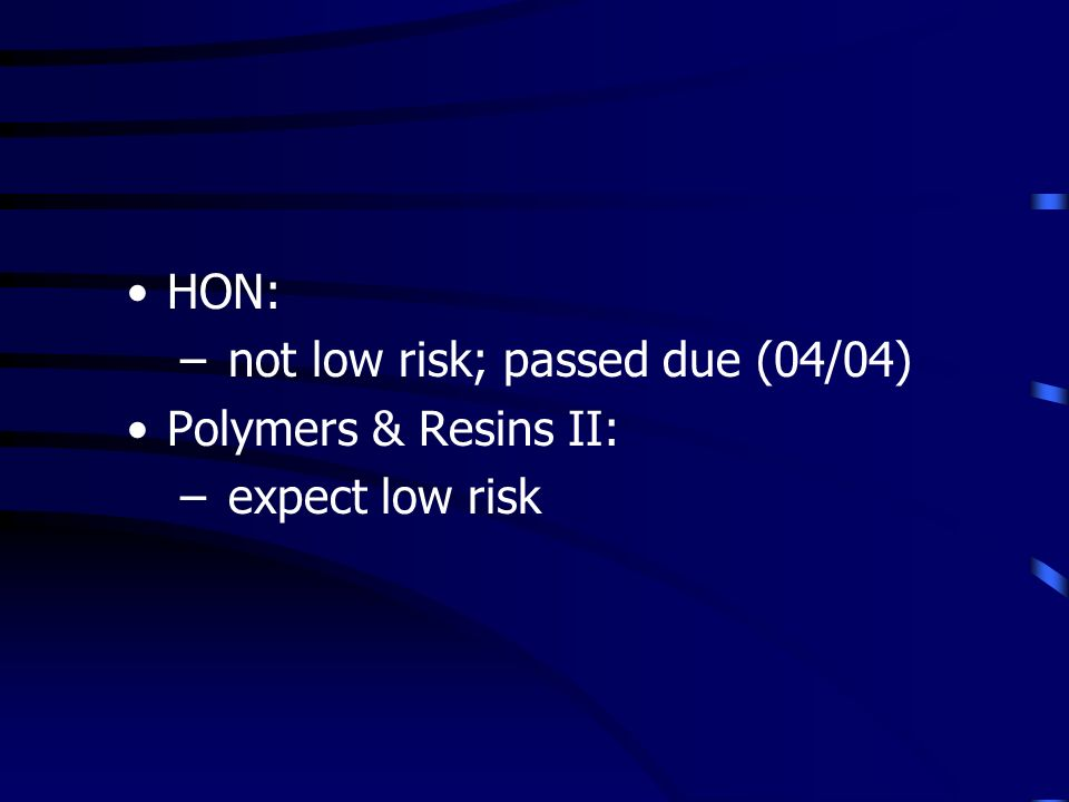 HON: – not low risk; passed due (04/04) Polymers & Resins II: – expect low risk