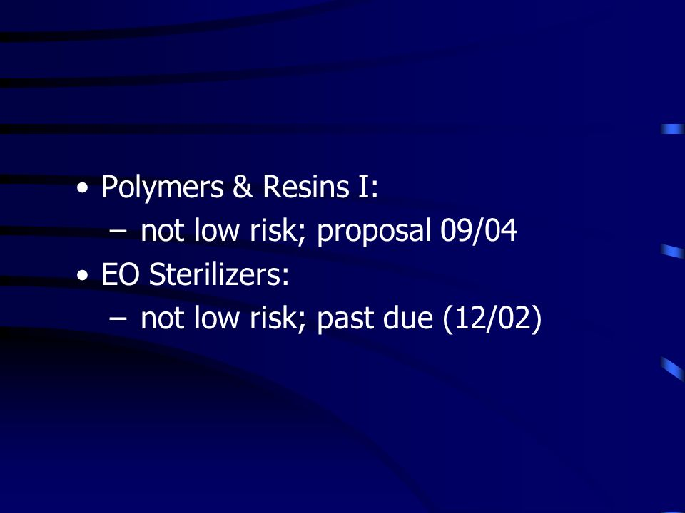 Polymers & Resins I: – not low risk; proposal 09/04 EO Sterilizers: – not low risk; past due (12/02)
