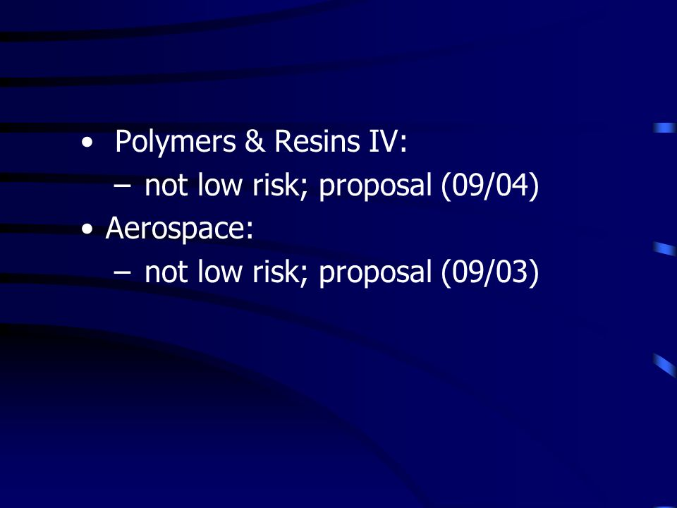 Polymers & Resins IV: – not low risk; proposal (09/04) Aerospace: – not low risk; proposal (09/03)