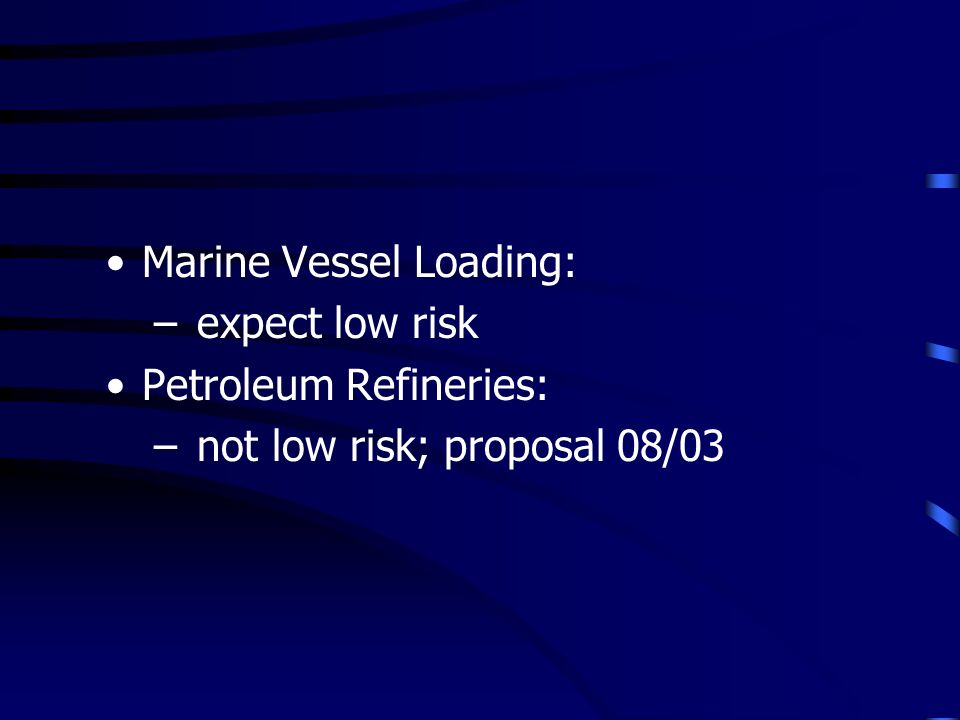 Marine Vessel Loading: – expect low risk Petroleum Refineries: – not low risk; proposal 08/03