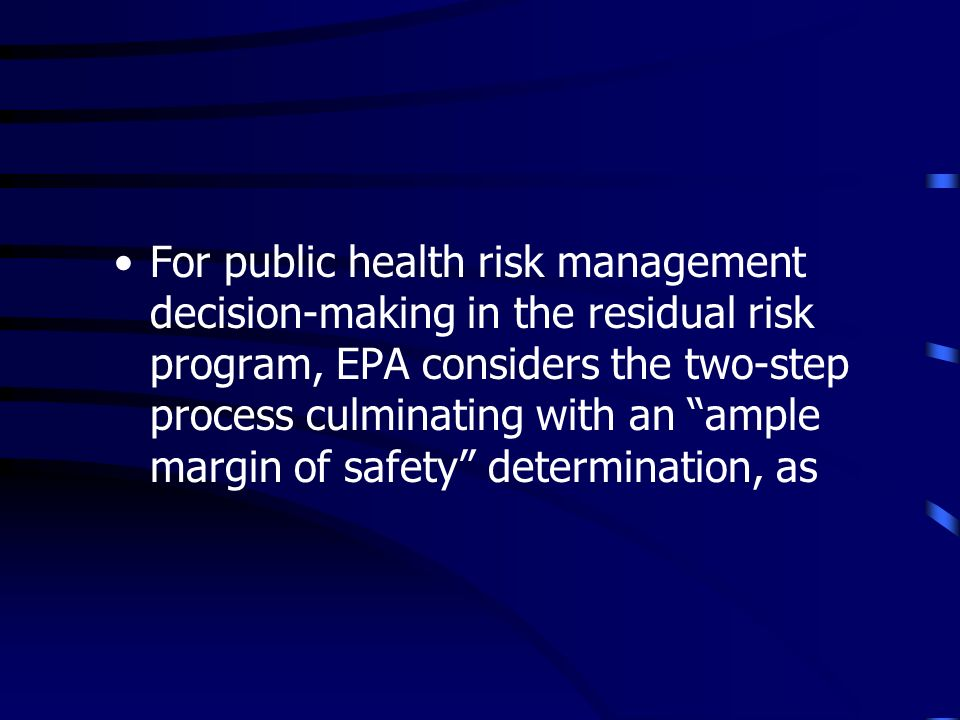 For public health risk management decision-making in the residual risk program, EPA considers the two-step process culminating with an ample margin of safety determination, as