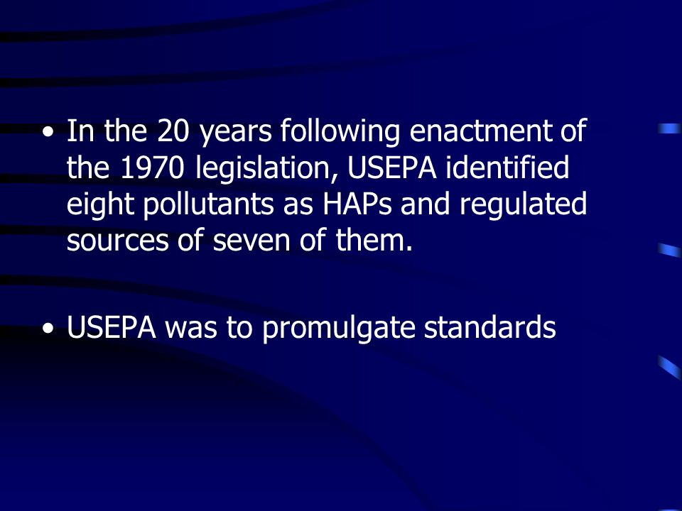 In the 20 years following enactment of the 1970 legislation, USEPA identified eight pollutants as HAPs and regulated sources of seven of them.