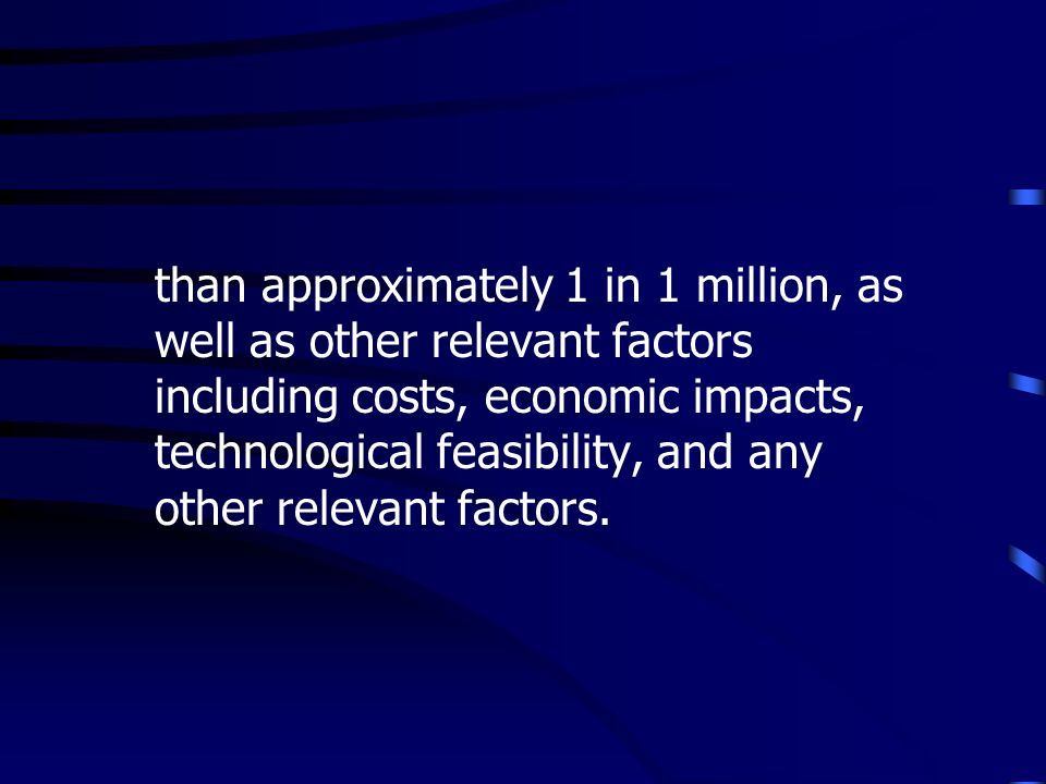 than approximately 1 in 1 million, as well as other relevant factors including costs, economic impacts, technological feasibility, and any other relevant factors.