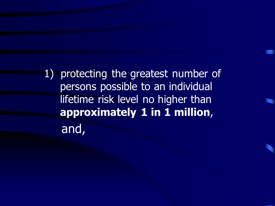 1) protecting the greatest number of persons possible to an individual lifetime risk level no higher than approximately 1 in 1 million, and,