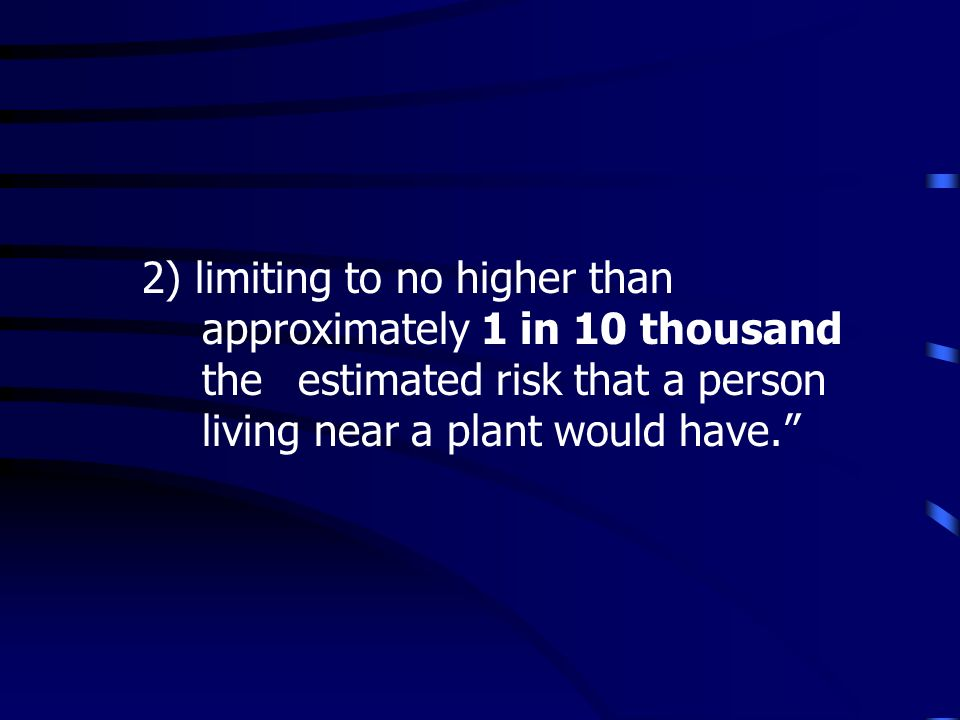 2) limiting to no higher than approximately 1 in 10 thousand the estimated risk that a person living near a plant would have.