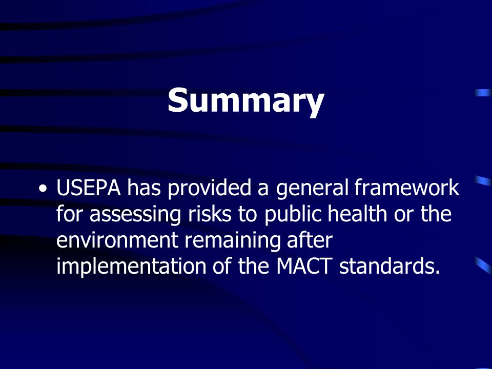 Summary USEPA has provided a general framework for assessing risks to public health or the environment remaining after implementation of the MACT standards.