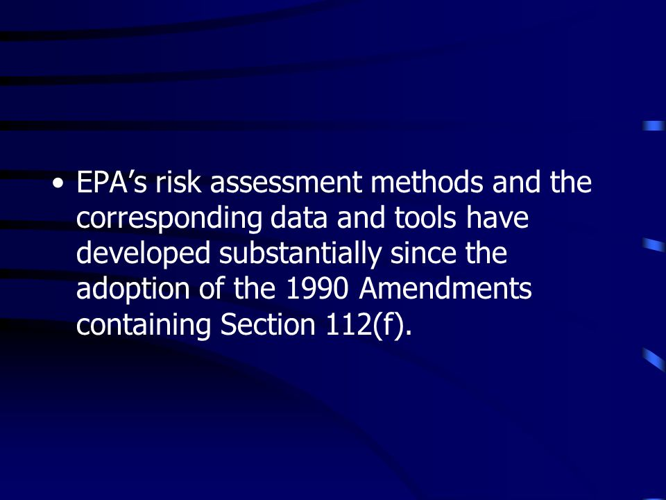 EPAs risk assessment methods and the corresponding data and tools have developed substantially since the adoption of the 1990 Amendments containing Section 112(f).