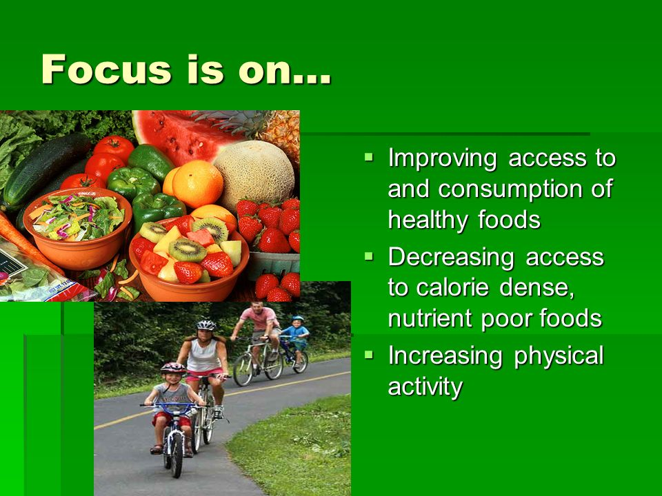 Focus is on… Improving access to and consumption of healthy foods Improving access to and consumption of healthy foods Decreasing access to calorie dense, nutrient poor foods Decreasing access to calorie dense, nutrient poor foods Increasing physical activity Increasing physical activity