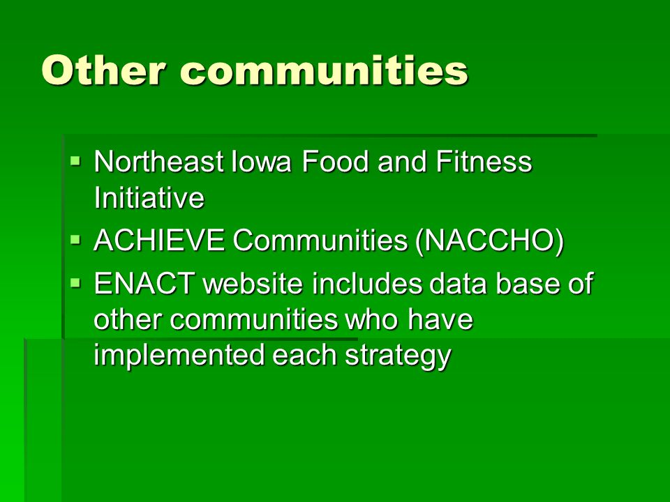 Other communities Northeast Iowa Food and Fitness Initiative Northeast Iowa Food and Fitness Initiative ACHIEVE Communities (NACCHO) ACHIEVE Communities (NACCHO) ENACT website includes data base of other communities who have implemented each strategy ENACT website includes data base of other communities who have implemented each strategy