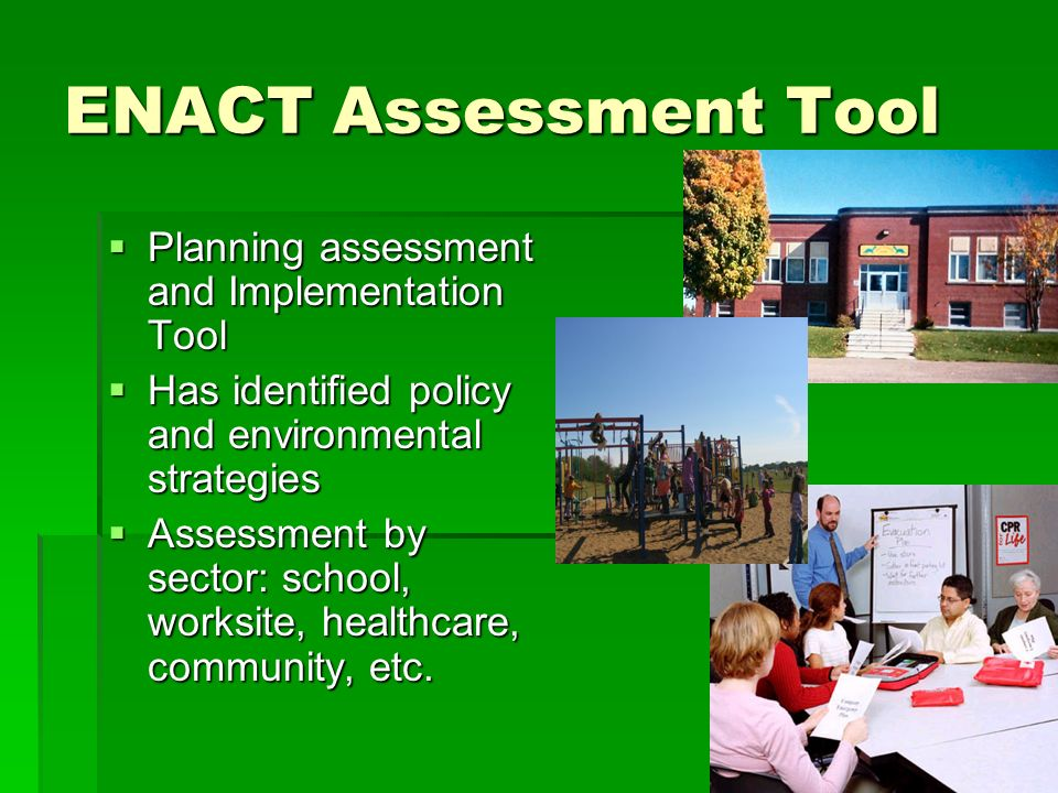 ENACT Assessment Tool Planning assessment and Implementation Tool Planning assessment and Implementation Tool Has identified policy and environmental strategies Has identified policy and environmental strategies Assessment by sector: school, worksite, healthcare, community, etc.