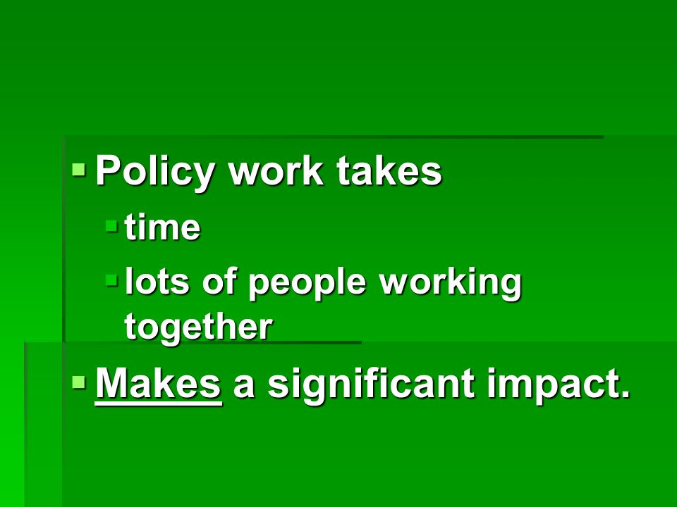 Policy work takes Policy work takes time time lots of people working together lots of people working together Makes a significant impact.
