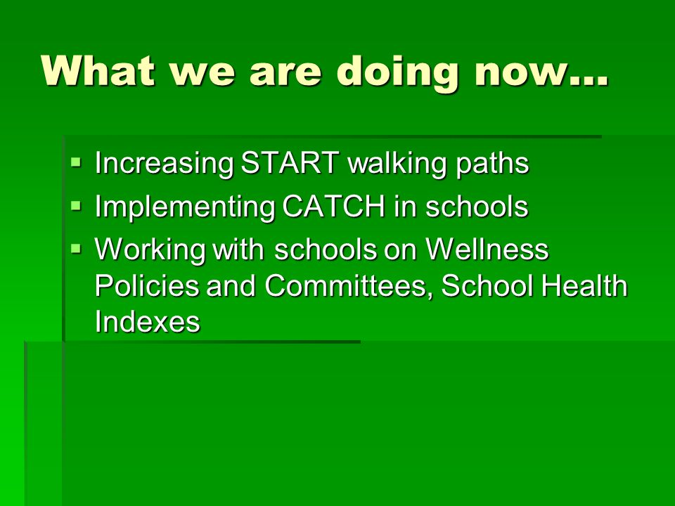What we are doing now… Increasing START walking paths Increasing START walking paths Implementing CATCH in schools Implementing CATCH in schools Working with schools on Wellness Policies and Committees, School Health Indexes Working with schools on Wellness Policies and Committees, School Health Indexes