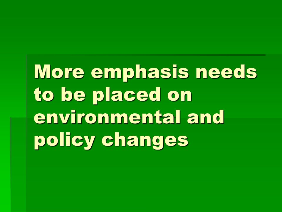 More emphasis needs to be placed on environmental and policy changes