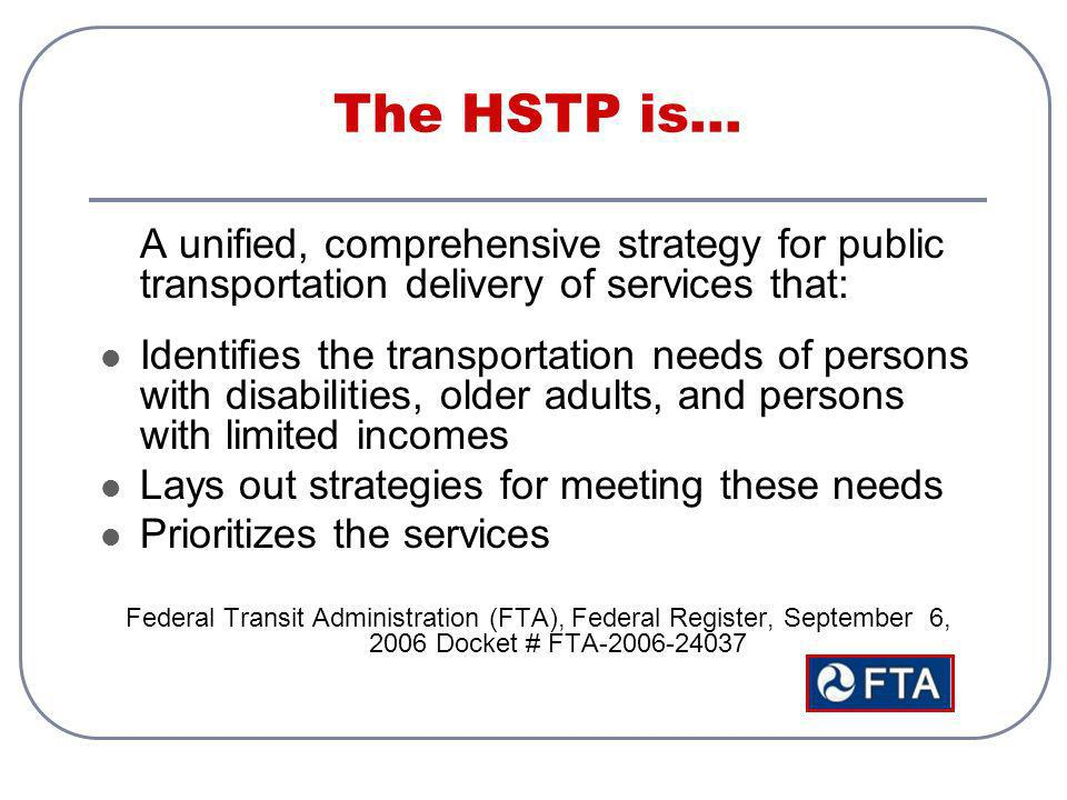 The HSTP is… A unified, comprehensive strategy for public transportation delivery of services that: Identifies the transportation needs of persons with disabilities, older adults, and persons with limited incomes Lays out strategies for meeting these needs Prioritizes the services Federal Transit Administration (FTA), Federal Register, September 6, 2006 Docket # FTA