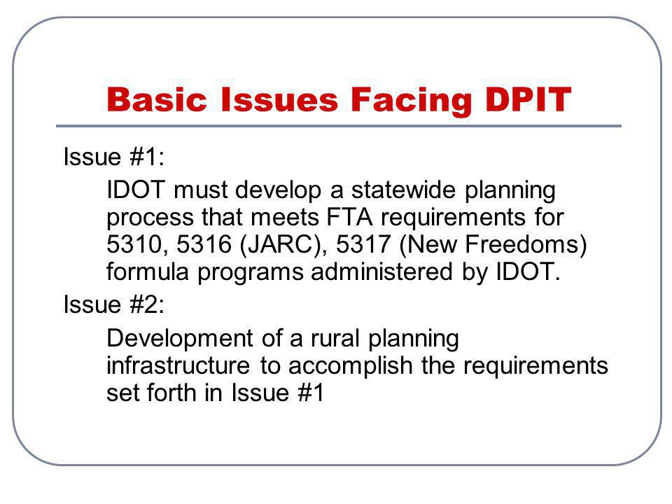 Basic Issues Facing DPIT Issue #1: IDOT must develop a statewide planning process that meets FTA requirements for 5310, 5316 (JARC), 5317 (New Freedoms) formula programs administered by IDOT.