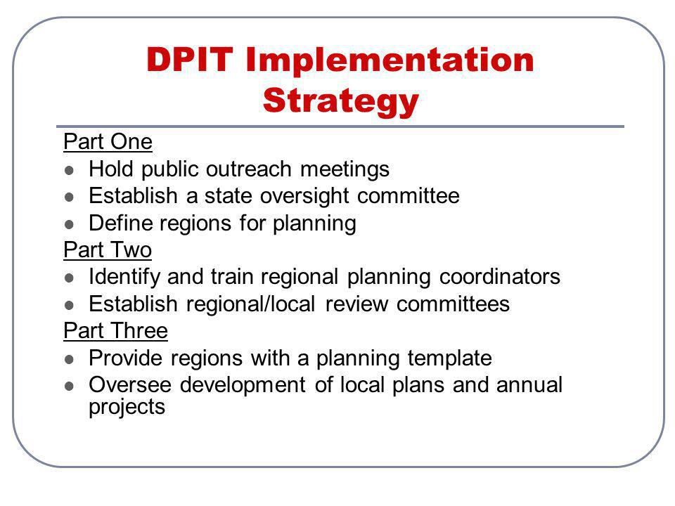 DPIT Implementation Strategy Part One Hold public outreach meetings Establish a state oversight committee Define regions for planning Part Two Identify and train regional planning coordinators Establish regional/local review committees Part Three Provide regions with a planning template Oversee development of local plans and annual projects