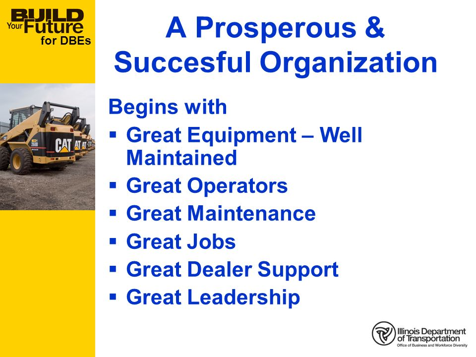 for DBEs A Prosperous & Succesful Organization Begins with Great Equipment – Well Maintained Great Operators Great Maintenance Great Jobs Great Dealer Support Great Leadership