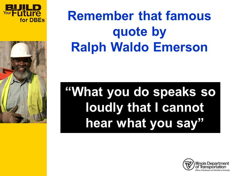 for DBEs What you do speaks so loudly that I cannot hear what you say Remember that famous quote by Ralph Waldo Emerson