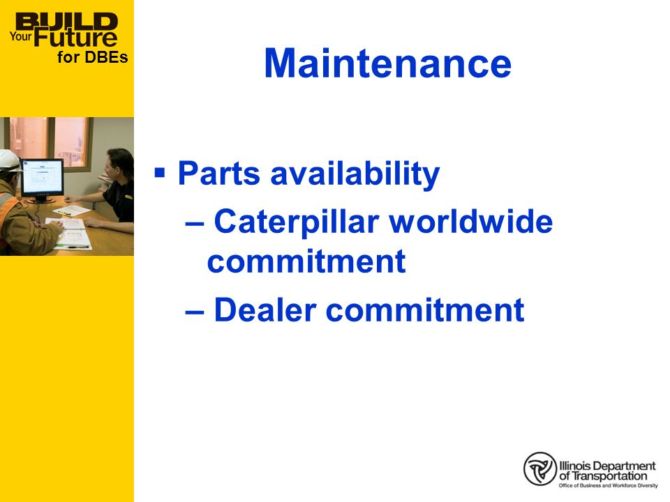 for DBEs Maintenance Parts availability – Caterpillar worldwide commitment – Dealer commitment