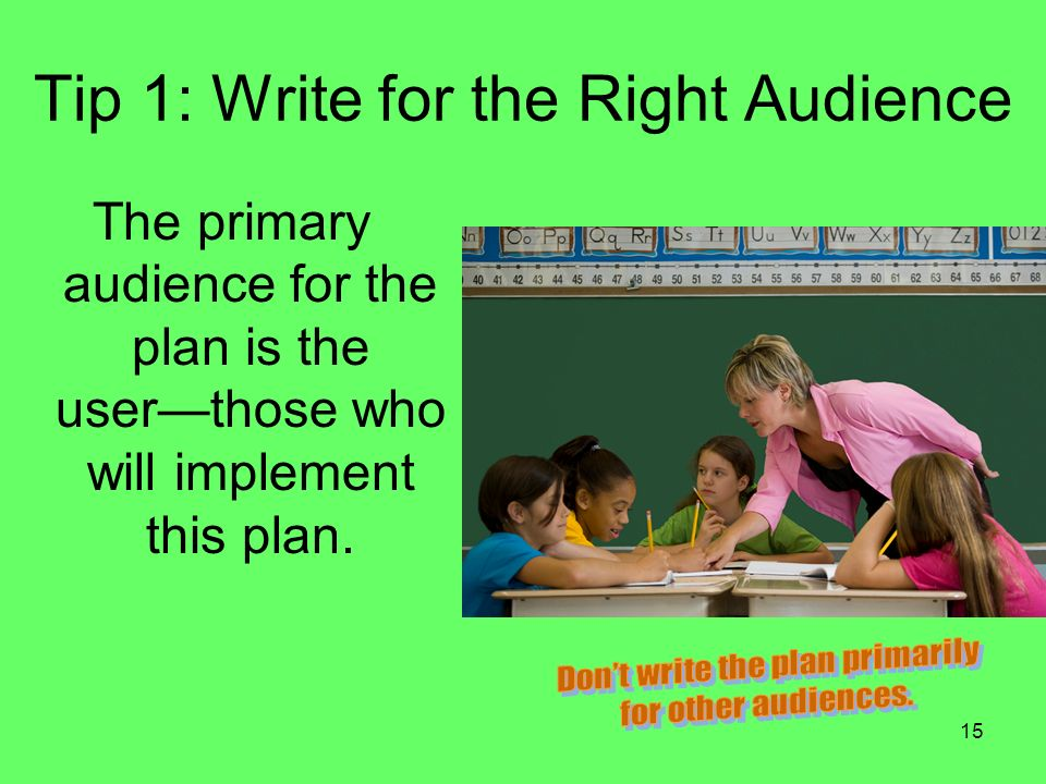 15 Tip 1: Write for the Right Audience The primary audience for the plan is the userthose who will implement this plan.