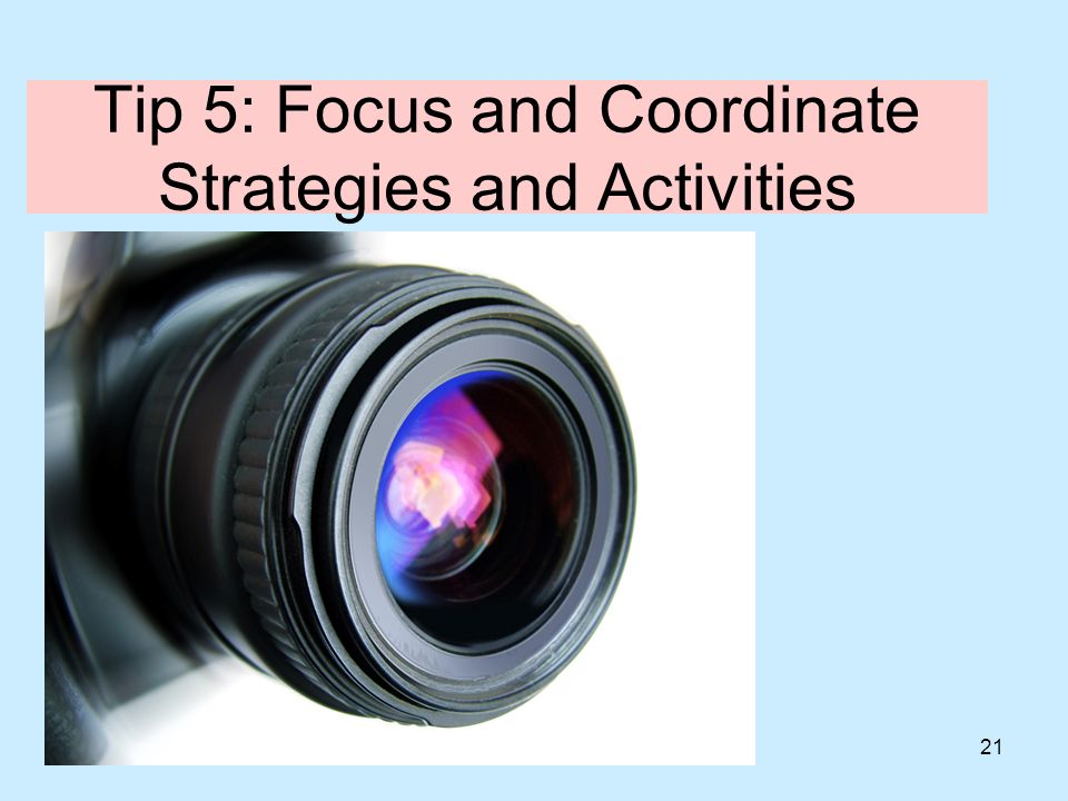 21 Tip 5: Focus and Coordinate Strategies and Activities
