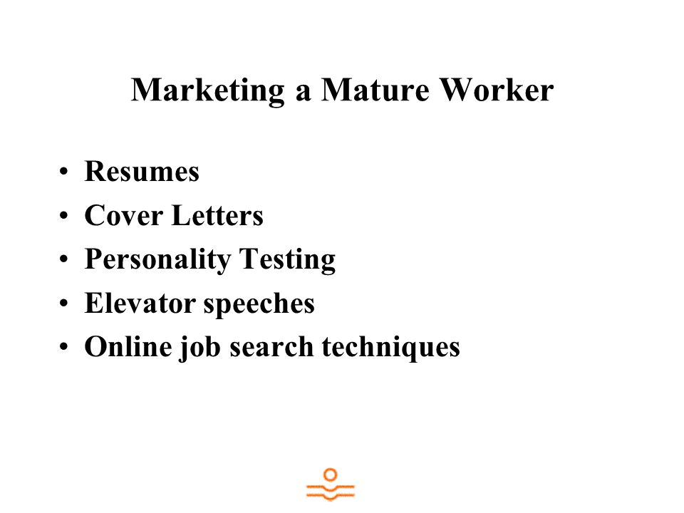 Marketing a Mature Worker Resumes Cover Letters Personality Testing Elevator speeches Online job search techniques